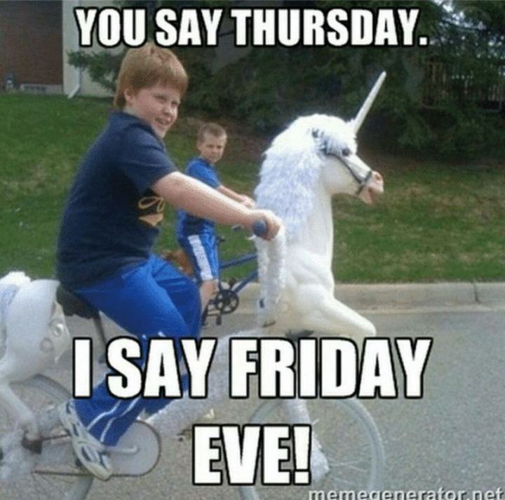 "101 Thursday Memes - ""You say Thursday. I say Friday eve!"""