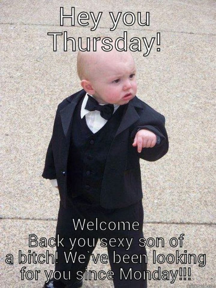 "101 Thursday Memes - ""Hey, you Thursday! Welcome back you sexy son of a [censored]! We've been looking for you since Monday!!!"""