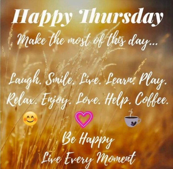 """Happy Thursday. Make the most of this day...Laugh. Smile. Live. Learn. Play. Relax. Enjoy. Love. Help. Coffee. Be happy. Live every moment."""