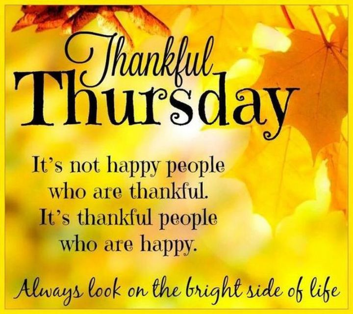 """Thankful Thursday. It's not happy people who are thankful. It's thankful people who are happy. Always look on the bright side of life."""