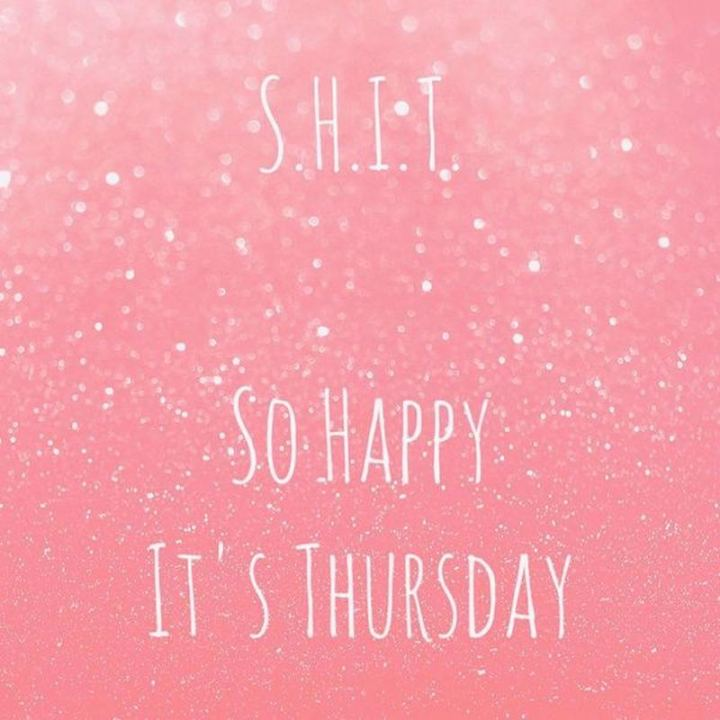 """S.H.I.T. So Happy It's Thursday."
