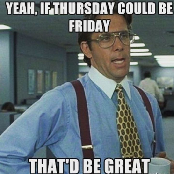 """Yeah, if Thursday could be Friday, that'd be great."""