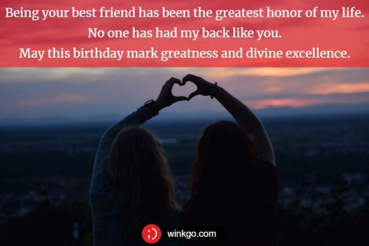 """43 Birthday Wishes For Friends - """"Being your best friend has been the greatest honor of my life. No one has had my back like you. May this birthday mark greatness and divine excellence."""""""