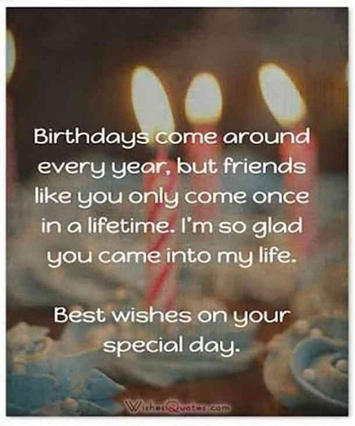 """43 Birthday Wishes For Friends - """"Birthdays come around every year, but friends like you only come once in a lifetime. I'm so glad you came into my life. Best wishes on your special day."""""""