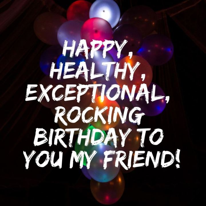 """43 Birthday Wishes For Friends - """"Happy, healthy, exceptional, rocking birthday to you my friend!"""""""