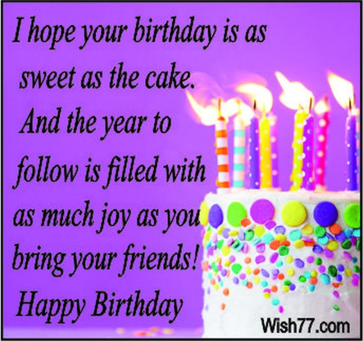 """43 Birthday Wishes For Friends - """"I hope your birthday is as sweet as the cake. And the year to follow is filled with as much joy as you bring your friends!"""""""