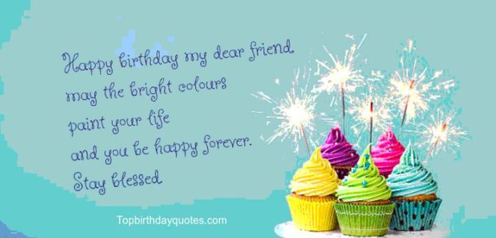 """43 Birthday Wishes For Friends - """"Happy birthday my dear friend, may the bright colors paint your life and you be happy forever. Stay blessed."""""""
