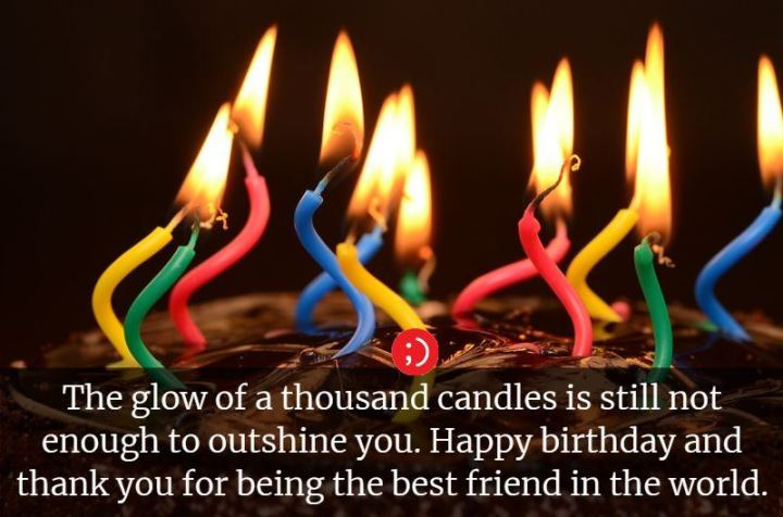 """43 Birthday Wishes For Friends - """"The glow of a thousand candles is still not enough to outshine you. Happy birthday and thank you for being the best friend in the world."""""""