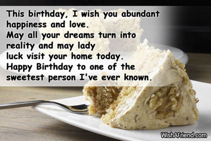 """43 Birthday Wishes For Friends - """"This birthday, I wish you abundant happiness and love. May all your dreams turn into reality and may lady luck visit your home today. Happy birthday to one of the sweetest people I've ever known."""""""