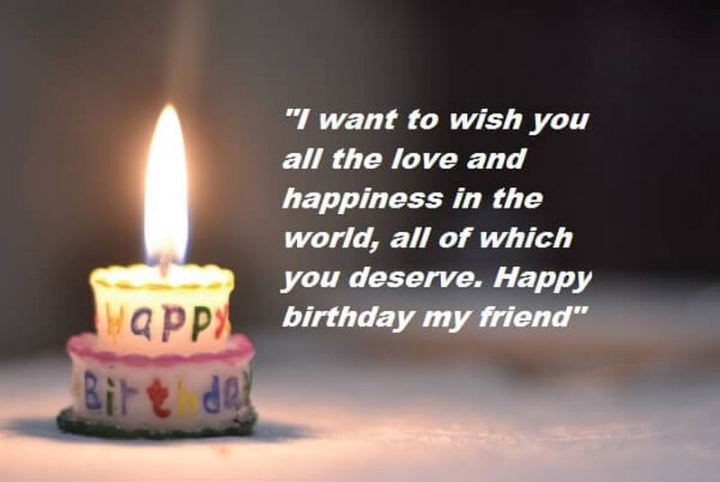 """43 Birthday Wishes For Friends - """"I want to wish you all the love and happiness in the world, all of which you deserve. Happy birthday my friend!"""""""