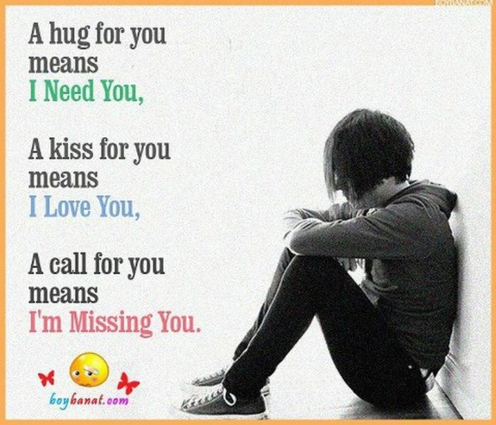 "45 I Miss You Quotes - ""A hug for you means I need you. A kiss for you means I love you. A call for you means I'm missing you."" - Beth Obedoza"