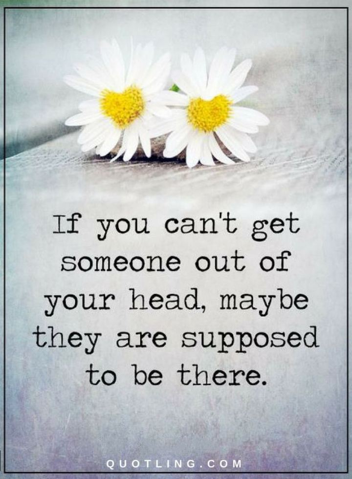 "45 I Miss You Quotes - ""If you can't get someone out of your head, maybe they are supposed to be there."" - Unknown"