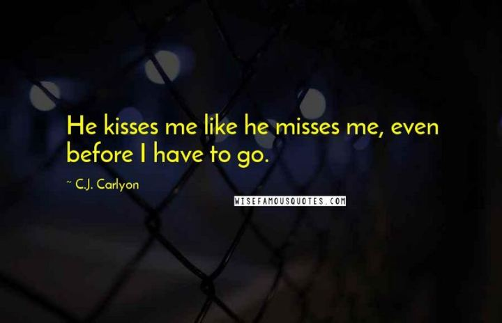 "45 I Miss You Quotes - ""He kisses me like he misses me, even before I have to go."" - C.J. Carlyon"