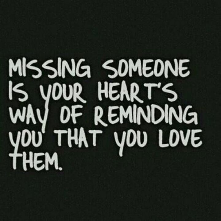 "45 I Miss You Quotes - ""Missing someone is your heart's way of reminding you that you love them."" - Unknown"
