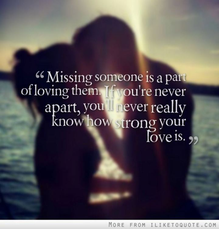 "45 I Miss You Quotes - ""Missing someone is a part of loving them. If you're never apart, you'll never really know how strong your love is."" - Gustave Flaubert"