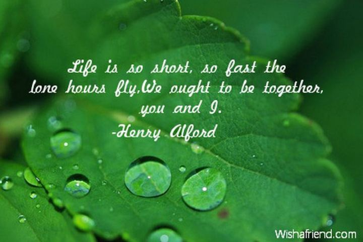"45 I Miss You Quotes - ""Life is so short, so fast the lone hours fly, we ought to be together, you and I."" -  Henry Alford"
