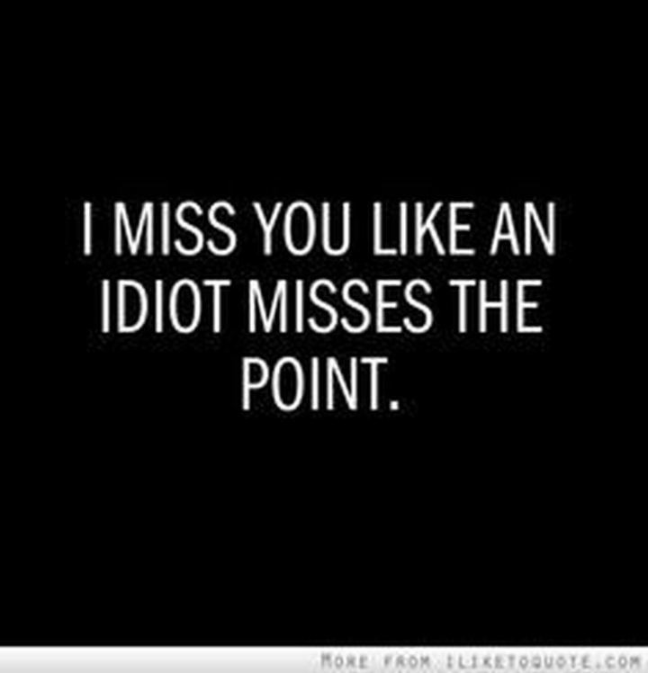 "45 I Miss You Quotes - ""I miss you like an idiot misses the point."" - Unknown"