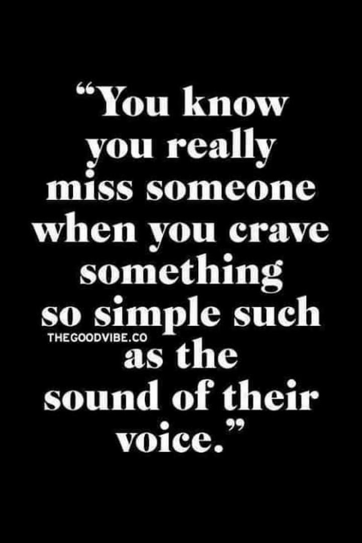 "45 I Miss You Quotes - ""You know you really miss someone when you crave something so simple such as the sound of their voice."" - Unknown"