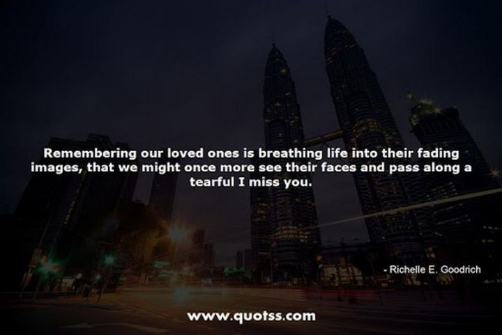 "45 I Miss You Quotes - ""Remembering our loved ones is breathing life into their fading images, that we might once more see their faces and pass along a tearful I miss you."" - Richelle E. Goodrich"
