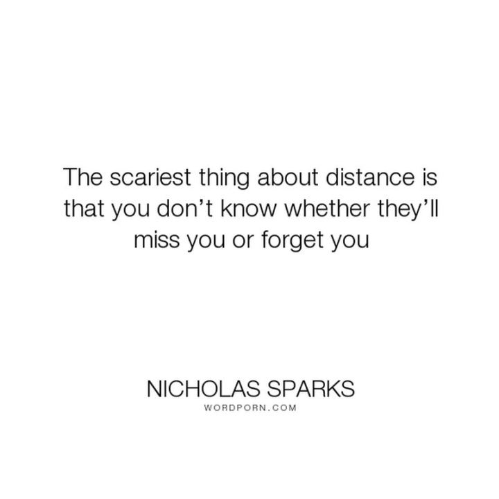 "45 I Miss You Quotes - ""The scary thing about distance is you don't know whether they'll miss you or forget you."" - Nicolas Sparks"