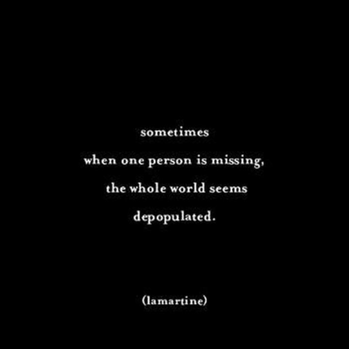"45 I Miss You Quotes - ""Sometimes, when one person is missing, the whole world seems depopulated."" - Lamartine"