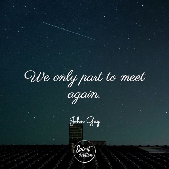 "45 I Miss You Quotes - ""We only part to meet again."" -  John Gay"