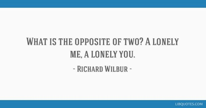 "45 I Miss You Quotes - ""What is the opposite of two? A lonely me, a lonely you."" - Richard Wilbur"