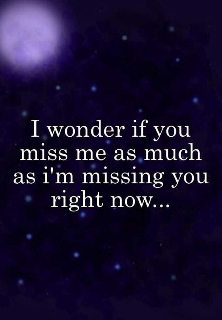 "45 I Miss You Quotes - ""I wonder if you miss me as much as I'm missing you right now."" - Unknown"