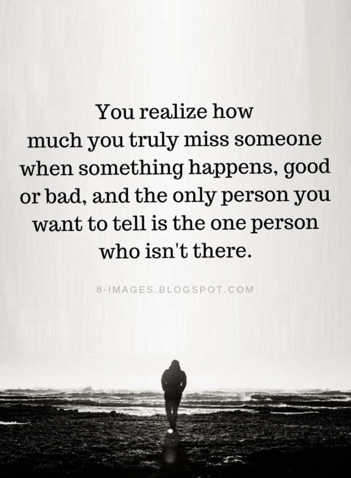 "45 I Miss You Quotes - ""You realize how much you truly miss someone when something happens, good or bad, and the only person you want to tell is the one person who isn't there."" - Unknown"