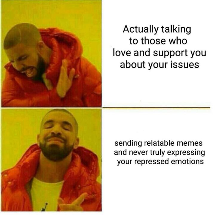 "53 Sad Memes - ""Actually talking to those who love and support you about your issues. Sending relatable memes and never truly expressing your repressed emotions."""