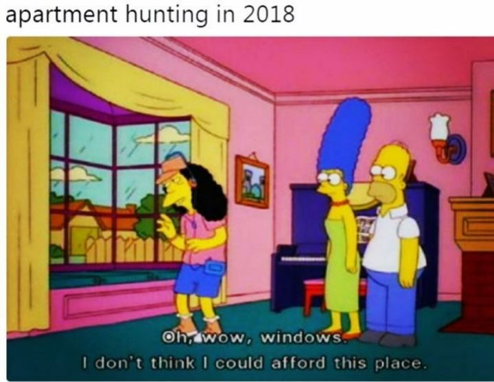 "53 Sad Memes - ""Apartment hunting in 2018: Oh, wow, windows. I don't think I could afford this place."""