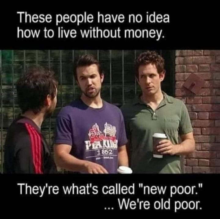 "53 Sad Memes - ""These people have no idea how to live without money. They're what's called 'new poor'. We're old poor."""