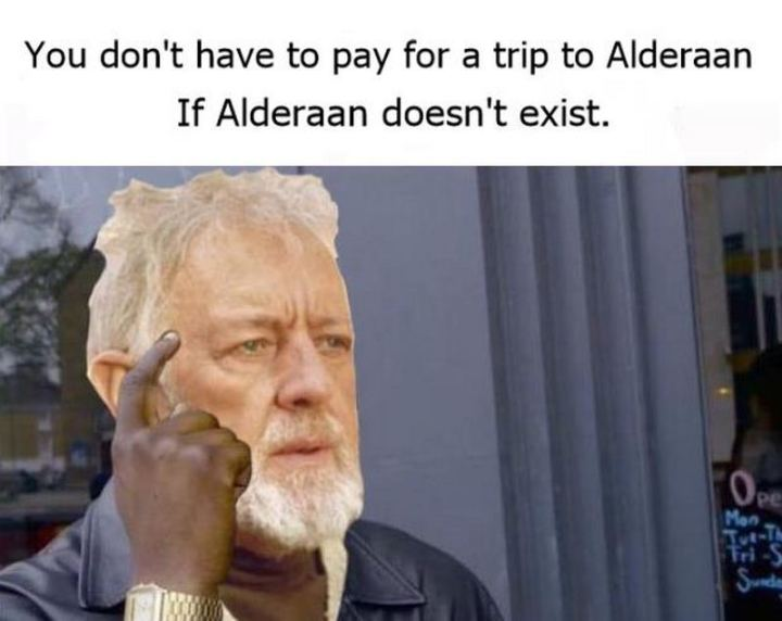 """61 Star Wars Memes - """"You don't have to pay for a trip to Alderaan if Alderaan doesn't exist."""""""
