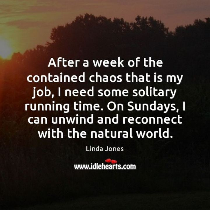 "47 Sunday Quotes - ""After a week of the contained chaos that is my job, I need some solitary running time. On Sundays, I can unwind and reconnect with the natural world."" - Linda Jones"