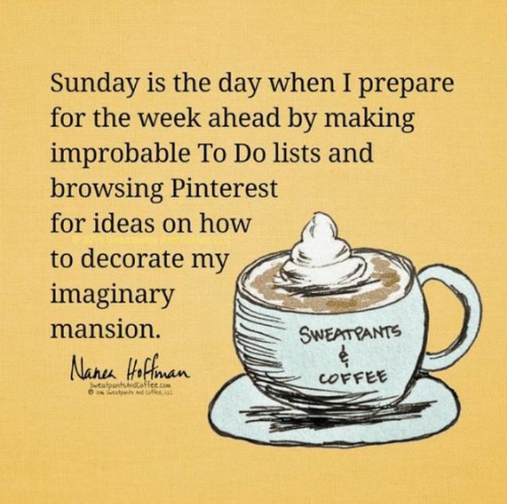 "47 Sunday Quotes - ""Sunday is the day when I prepare for the week ahead by making improbable To-Do lists and browsing Pinterest for ideas on how to decorate my imaginary mansion."" - Nanea Hoffman"