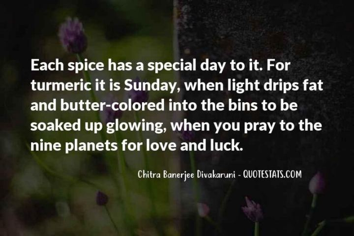 "47 Sunday Quotes - ""Each spice has a special day to it. For turmeric, it is Sunday, when light drips fat and butter-colored into the bins to be soaked up glowing when you pray to the nine planets for love and luck."" - Chitra Banerjee Divakaruni"