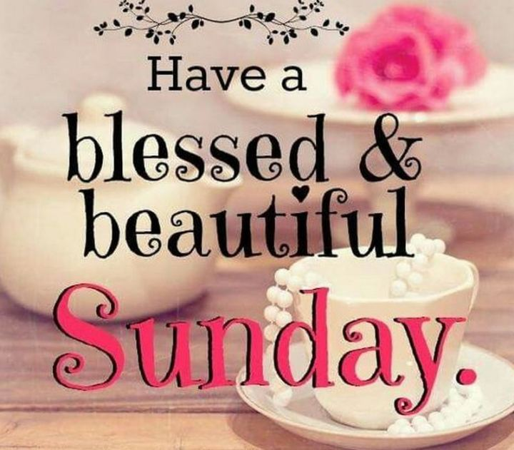 "47 Sunday Quotes - ""Have a blessed and beautiful Sunday."" - Unknown"