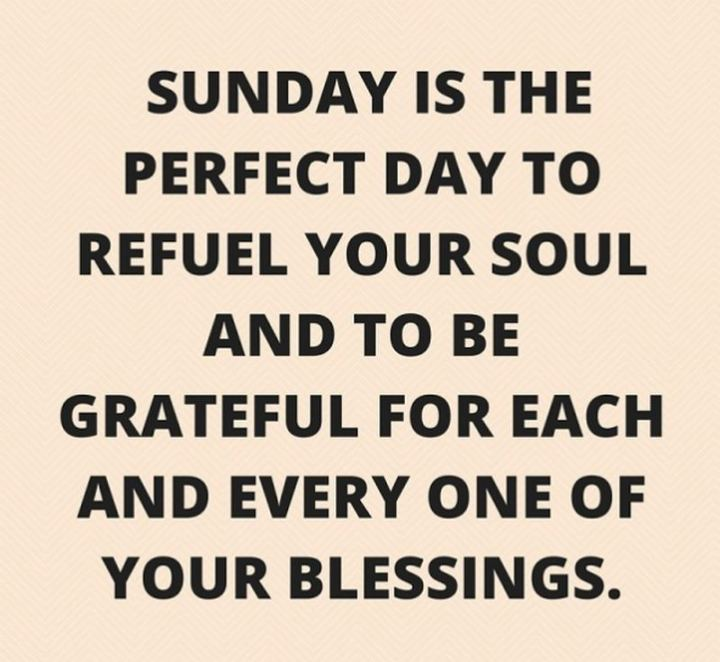 "47 Sunday Quotes - ""Sunday is the perfect day to refuel your soul and to be grateful for each and every one of your blessings."" - Unknown"