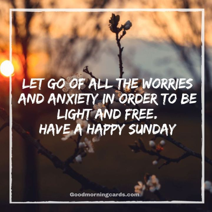 "47 Sunday Quotes - ""Let go of all the worries and anxiety in order to be light and free. Have a happy Sunday."" - Unknown"