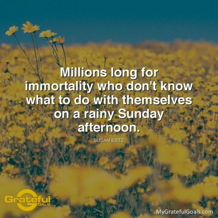 "47 Sunday Quotes - ""Millions long for immortality who don't know what to do with themselves on a rainy Sunday afternoon."" - Susan Ertz"