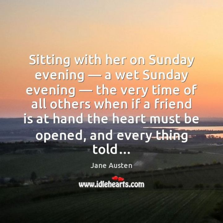 "47 Sunday Quotes - ""Sitting with her on Sunday evening - a wet Sunday evening - the very time of all others when if a friend is at hand the heart must be opened, and everything told..."" - Jane Austen"