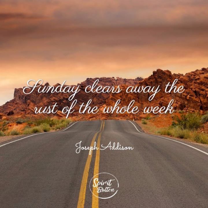 "47 Sunday Quotes - ""Sunday clears away the rust of the whole week."" - Unknown"
