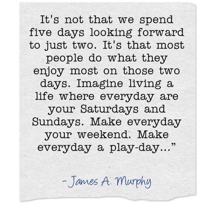 "47 Sunday Quotes - ""It's not that we spend five days looking forward to just two. It's that most people do what they enjoy most in those two days. Imagine living a life where every day is your Saturdays and Sundays. Make everyday your weekend. Make everyday a play-day…"" - James A. Murphy"
