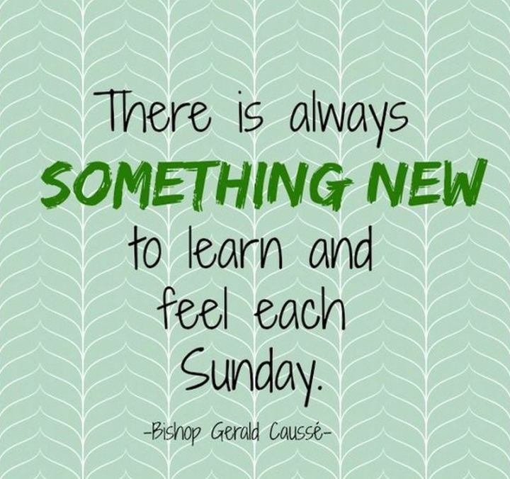 "47 Sunday Quotes - ""There is always something new to learn and feel each Sunday."" - Bishop Gérald Caussé"