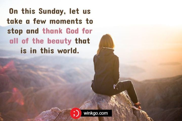 "47 Sunday Quotes - ""On this Sunday, let us take a few moments to stop and thank God for all of the beauty that is in this world."" - Unknown"