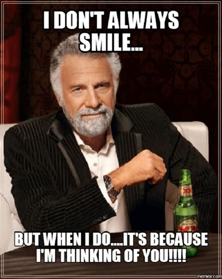 "77 ""Thinking of You"" Memes - ""I don't always smile...But when I do...It's because I'm thinking of you!!!!"""