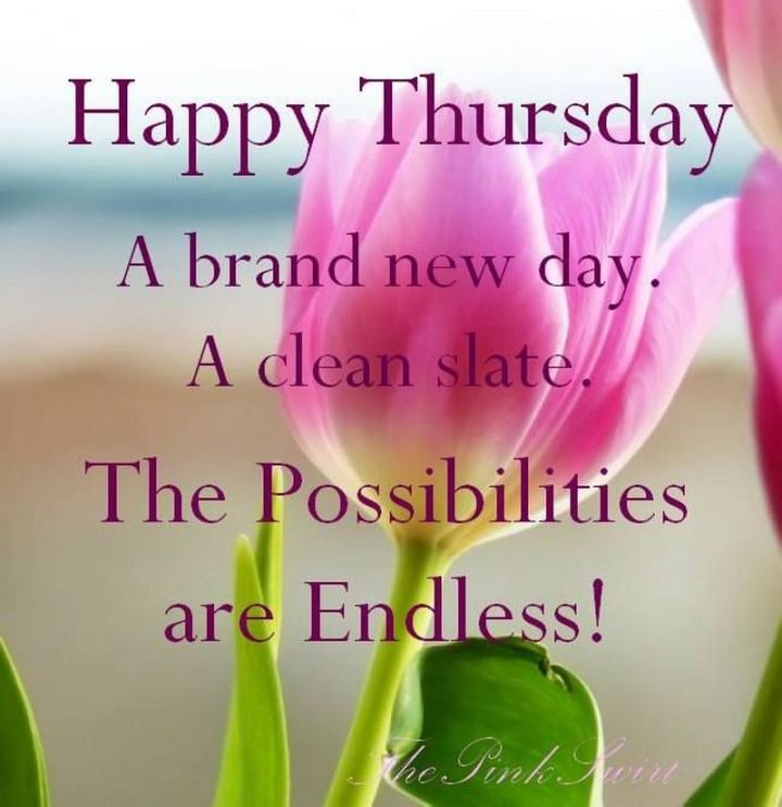 """51 Thursday Quotes - """"Happy Thursday. A brand new day. A clean slate. The possibilities are endless."""" - Unknown"""