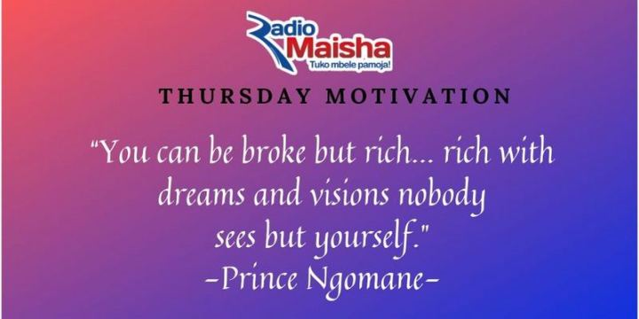 """51 Thursday Quotes - """"You can be broke but rich...rich with dreams and visions nobody sees but yourself."""" - Prince Ngomane"""