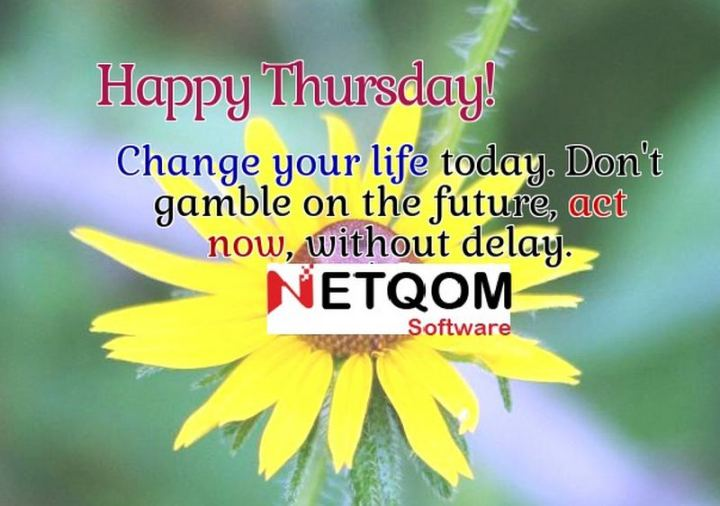 """51 Thursday Quotes - """"Happy Thursday! Change your life today; don't gamble on the future, act now without delay."""" - Unknown"""