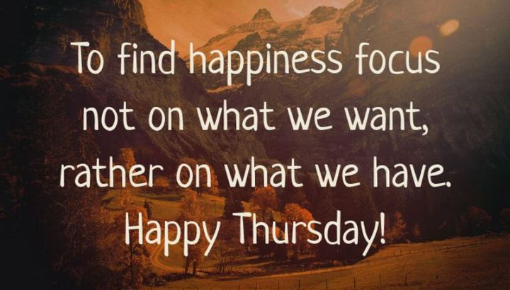 """51 Thursday Quotes - """"To find happiness, focus not on what we want, rather on what we have. Happy Thursday!"""" - Unknown"""